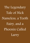 The Legendary Tale of Nick Nameless, a Tooth Fairy, and a Phoenix called Larry