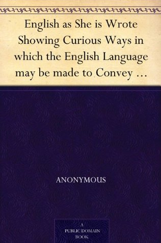 English as She is Wrote Showing Curious Ways in which the English Language may be made to Convey Ideas or obscure them.