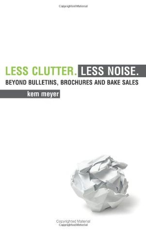 Less Clutter. Less Noise.: Beyond Bulletins, Brochures and Bake Sales