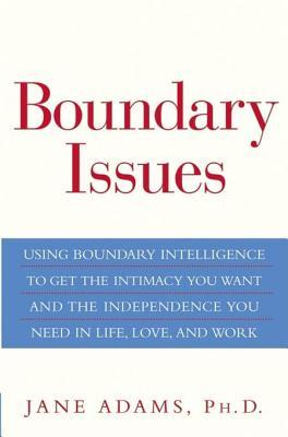 Boundary Issues: Using Boundary Intelligence to Get the Intimacy You Want and the Independence You Need in Life, Love, and Work