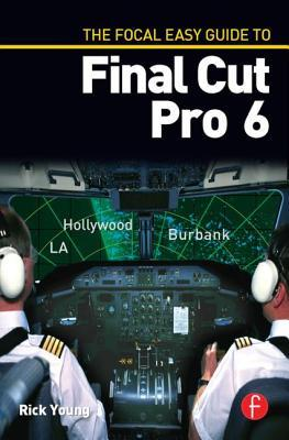 The Focal Easy Guide to Final Cut Pro 6 by Rick Young