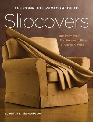 The Complete Photo Guide to Slipcovers by Linda Neubauer