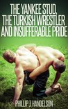 The Yankee Stud, the Turkish Wrestler and Insufferable Pride