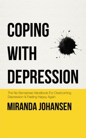 Coping with Depression: The No Nonsense Handbook For Overcoming Depression & Feeling Happy Again