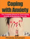 Coping with Anxiety: The Complete Manual to Overcoming Anxiety & Reclaiming Your Life
