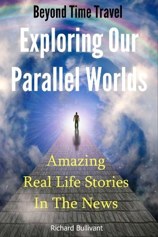 Beyond Time Travel - Exploring Our Parallel Worlds: Amazing Real Life Stories in the News (Time Travel Books)