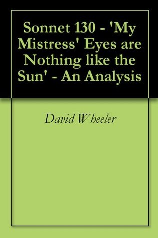 my mistresses eyes are nothing like Instead, shakespeare satirizes the tradition of comparing one's beloved to the  beauties of the sun from its opening phrase my mistress' eyes are nothing like.