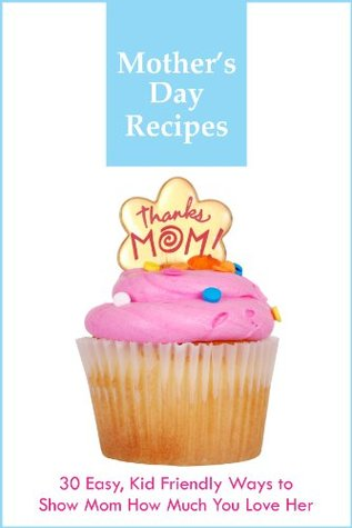 Mother's Day Recipes - 30 Easy, Kid Friendly Ways to Show Mom How Much You Love Her