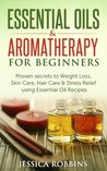 Essential Oils & Aromatherapy for Beginners: Proven secrets to Weight Loss, Skin Care, Hair Care & Stress Relief using Essential Oil Recipes