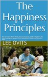 The Happiness Principles: How To Achieve Better Health, Success, Prosperity, andReal Happiness... By Understanding and Applying These Fundamental Principles and Behavioral Skills.