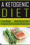 A Ketogenic Diet - Lose Weight NOW Using the Low Carb Ketogenic Diet for Optimal Weight Loss