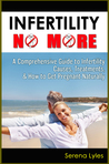 Infertility No More: A Comprehensive Guide to Infertility Causes, Fertility Treatments, & How to Get Pregnant Naturally