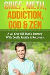 Grief, Meth, Addiction, God & Zen: A 45 Year Old Man's Journey With Death, Reality & Recovery (Spirituality, Meditation, Life Choices)