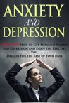 Anxiety And Depression: AWAY NOW! How To Get Through Anxiety And Depression And Enjoy The Real Life You Deserve For The Rest Of Your Days (The Emtional Series)