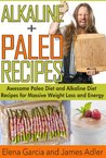 Alkaline Paleo Recipes. Awesome Paleo Diet And Alkaline Diet Recipes For Massive Weight Loss And Energy! (The Alkaline Diet and The Paleo Diet Recipes)