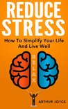 Reduce Stress: How To Simplify Your Life, Live Well And Enjoy A Happier Lifestyle