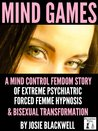 Mind Games: A Mind Control Femdom Story of Extreme Psychiatric Forced Femme Hypnosis and Bisexual Transformation