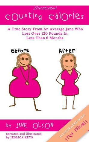 Illustrated Counting Calories: The True Story From An Average Jane Who Lost Over 120 Pounds In Less Than 6 Months (Illustrated With Stick Figures)