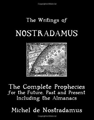 The Writings Of Nostradamus: The Complete Prophecies For The Future, Past And Present: Including The Almanacs
