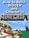Constructing Minecraft: How to Build BIGGER and Smarter in MINECRAFT