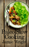 Paleo Slow Cooking: Fast, Easy, and Delicious Paleo Crock Pot Recipes for Losing Weight, Feeling Great, and Satisfying Your Primal Cravings