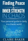 Finding Peace and Inner Strength in Chaos: Your Personal Guide To Clarity In A Chaotic World (Peace, Inner Strength, Personal Guide, Lower Anxiety, Calmness, Harmony)