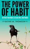 The Power Of Habit: Get Rid Of Bad Habits & Create New, Good Habits