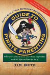 Guide to Pirate Parenting: Why You Should Raise Your Kids As Pirates, and 101 Tips on How to Do It