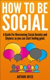 How To Be Social: A Guide to Overcoming Social Anxiety and Shyness so You can start feeling good