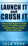 Launch It and Crush It (A Seven Step Beginner's Guide On How To Publish, Promote and Make Money Writing E-books with Kindle