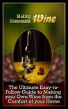 Making Homemade Wine: The Ultimate Easy-to-Follow Guide to Making your Own Quality Wine from the Comfort of your Home