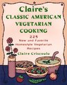 Claire's Classic American Vegetarian Cooking: 225 New and Favorite Homestyle Vegetarian Recipes