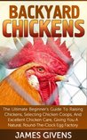 Chickens: The Ultimate Backyard Chickens For Beginners Guide To Raising Chickens, Selecting Chicken Coops, And Excellent Chicken Care, Giving You A Natural, ... canning recipes, mini farming Book 1)
