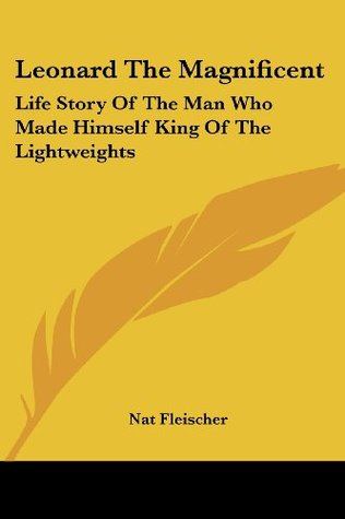 Leonard The Magnificent: Life Story Of The Man Who Made Himself King Of The Lightweights