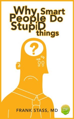 Why Smart People Do Stupid Things: A Field Guide to Understanding How the Amygdala Triggers Counterproductive Responses and Knowing How to Avoid Being Blindsided by Your Own Stupidity