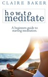 How To Meditate: A Beginners Guide To Starting Meditation (Learn to meditate, learning to meditate, start meditation, mediation for beginners, starting meditation)