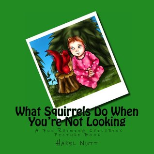 What Squirrels Do When You're Not Looking - A Fun Rhyming Childrens Picture Book