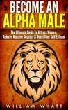 Become An Alpha Male! - The Ultimate Guide To Attract Women, Achieve Massive Success In Life & Boost Your Self Confidence ... Discipline, Success, How to Attract Women)
