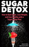 Sugar Detox: How to Quit Sugar, Lose Weight, and Live Healthy with a Sugar Detox Plan