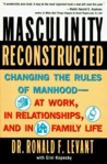 Masculinity Reconstructed: Changing the Rules of Manhood-- At Work, in Relationships, and in Family Li