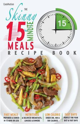 The Skinny 15 Minute Meals Recipe Book: Delicious, Nutritious & Super-Fast Meals in 15 Minutes or Less. All Under 300, 400 & 500 Calories.