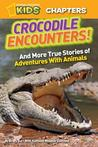 Crocodile Encounters: and More True Stories of Adventures with Animals (National Geographic Kids)