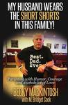 My Husband Wears the Short Shorts in This Family!: Parenting with Humor, Courage and a Whole Lot of Love
