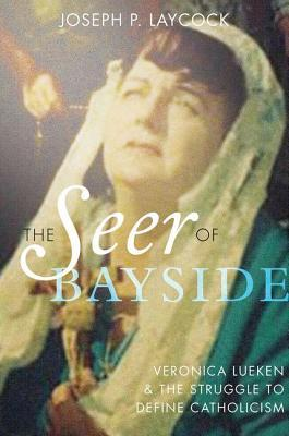 The Seer of Bayside: Veronica Lueken and the Struggle to Define Catholicism