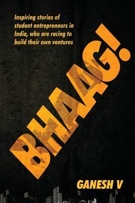 Bhaag!: Inspiring Stories of Student Entrepreneurs in India, Who Are Racing to Build Their Own Ventures