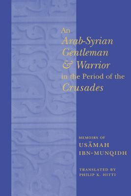 An Arab-Syrian Gentleman and Warrior in the Period of the Cru... by Usamah ibn Munqidh
