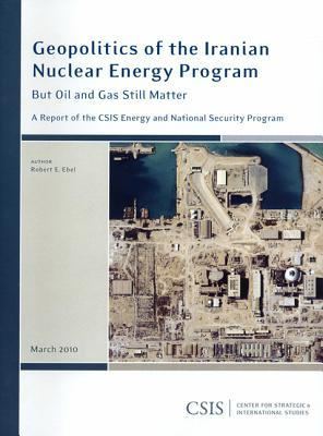 Geopolitics of the Iranian Nuclear Energy Program: But Oil and Gas Still Matter: A Report of the CSIS Energy and National Security Program