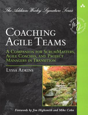 Coaching Agile Teams: A Companion for ScrumMasters, Agile Coaches, and Project Managers in Transition (A Mike Cohn Signature Book)