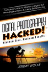 Digital Photography Hacked!: Complete Guide To Mastering Digital SLR Photography Basics & Taking Better Photos (Hacked! Series)