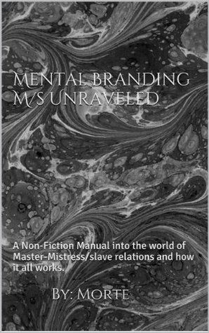 Mental Branding M/sUnraveled: A Non-Fiction Manual into the world of Master-Mistress/slave relations and how it all works. (BDSM Uncovered)